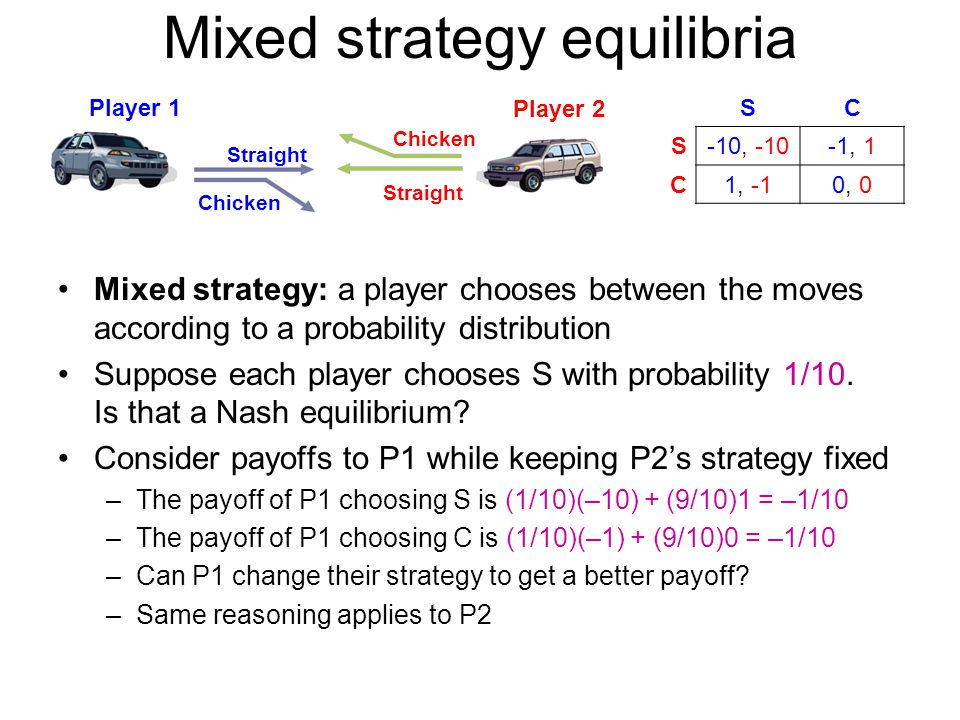 Mixed strategy equilibria Mixed strategy: a player chooses between the moves according to a probability distribution Suppose each player chooses S with probability 1/10.