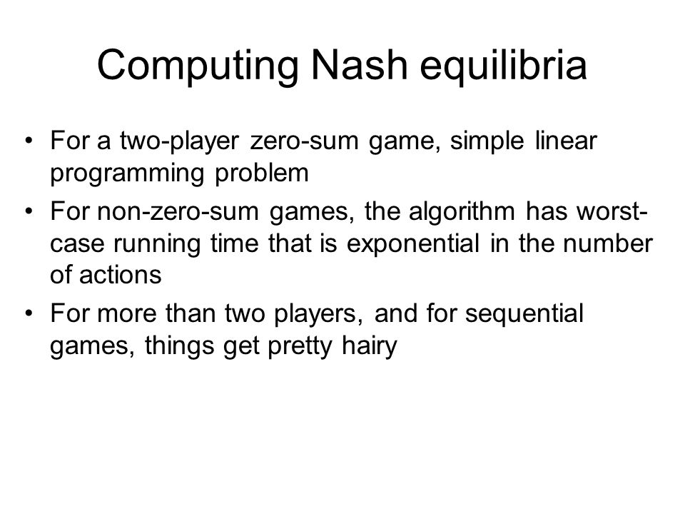 Computing Nash equilibria For a two-player zero-sum game, simple linear programming problem For non-zero-sum games, the algorithm has worst- case running time that is exponential in the number of actions For more than two players, and for sequential games, things get pretty hairy