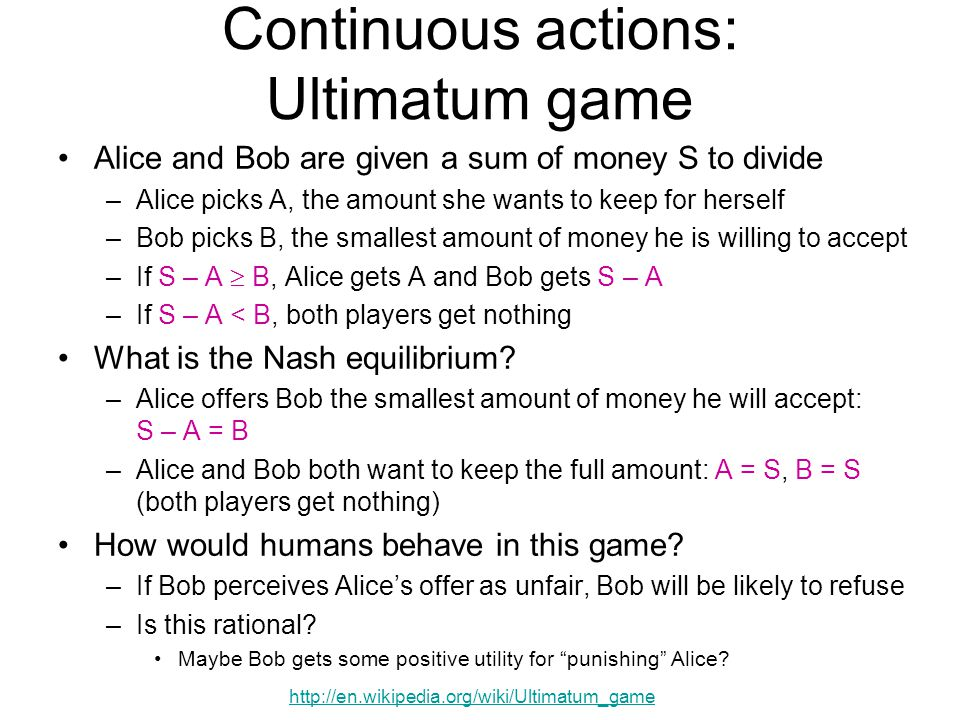 Continuous actions: Ultimatum game Alice and Bob are given a sum of money S to divide –Alice picks A, the amount she wants to keep for herself –Bob picks B, the smallest amount of money he is willing to accept –If S – A  B, Alice gets A and Bob gets S – A –If S – A < B, both players get nothing What is the Nash equilibrium.