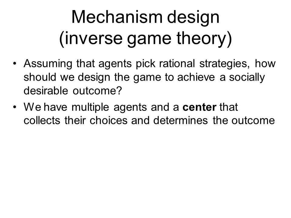 Mechanism design (inverse game theory) Assuming that agents pick rational strategies, how should we design the game to achieve a socially desirable outcome.