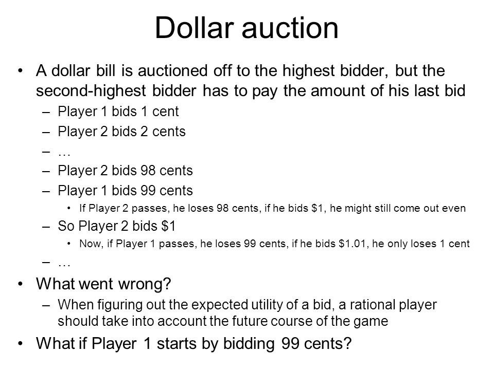Dollar auction A dollar bill is auctioned off to the highest bidder, but the second-highest bidder has to pay the amount of his last bid –Player 1 bid