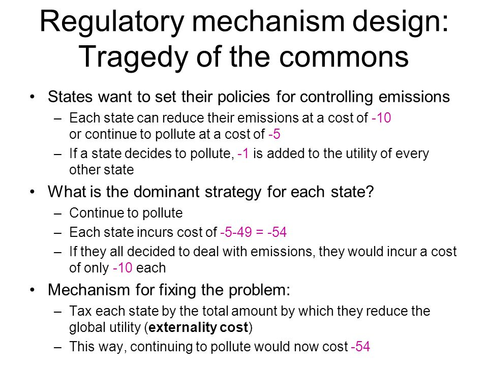 Regulatory mechanism design: Tragedy of the commons States want to set their policies for controlling emissions –Each state can reduce their emissions at a cost of -10 or continue to pollute at a cost of -5 –If a state decides to pollute, -1 is added to the utility of every other state What is the dominant strategy for each state.
