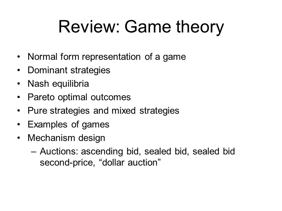 Review: Game theory Normal form representation of a game Dominant strategies Nash equilibria Pareto optimal outcomes Pure strategies and mixed strategies Examples of games Mechanism design –Auctions: ascending bid, sealed bid, sealed bid second-price, dollar auction