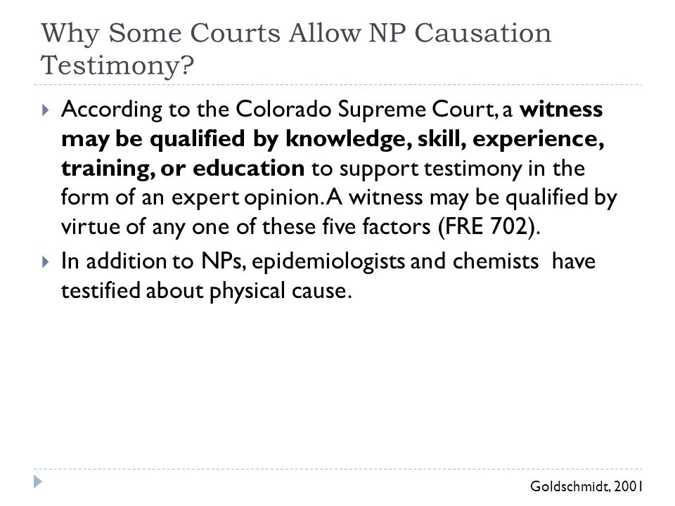 Why Some Courts Allow NP Causation Testimony?  According to the Colorado Supreme Court, a witness may be qualified by knowledge, skill, experience, t