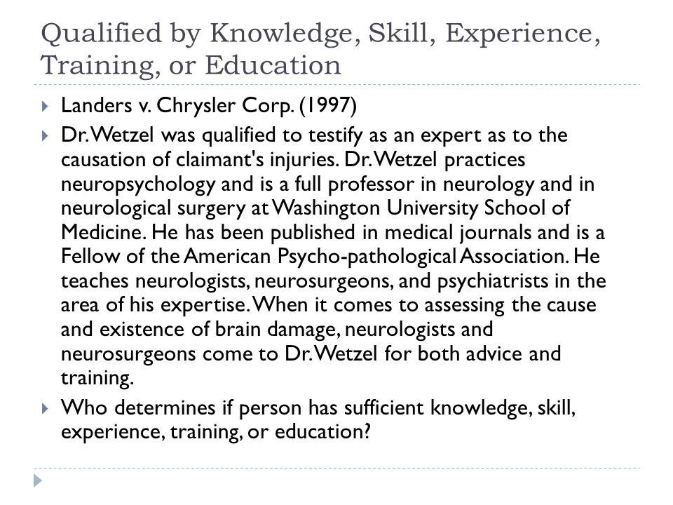 Qualified by Knowledge, Skill, Experience, Training, or Education  Landers v. Chrysler Corp. (1997)  Dr. Wetzel was qualified to testify as an exper