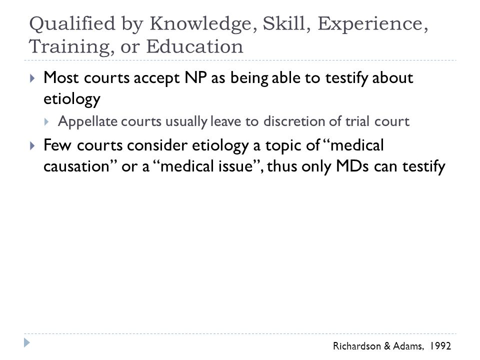 Qualified by Knowledge, Skill, Experience, Training, or Education  Most courts accept NP as being able to testify about etiology  Appellate courts usually leave to discretion of trial court  Few courts consider etiology a topic of medical causation or a medical issue , thus only MDs can testify Richardson & Adams, 1992