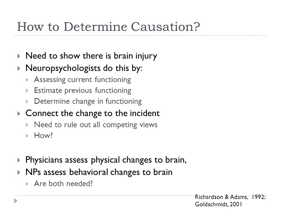 How to Determine Causation?  Need to show there is brain injury  Neuropsychologists do this by:  Assessing current functioning  Estimate previous