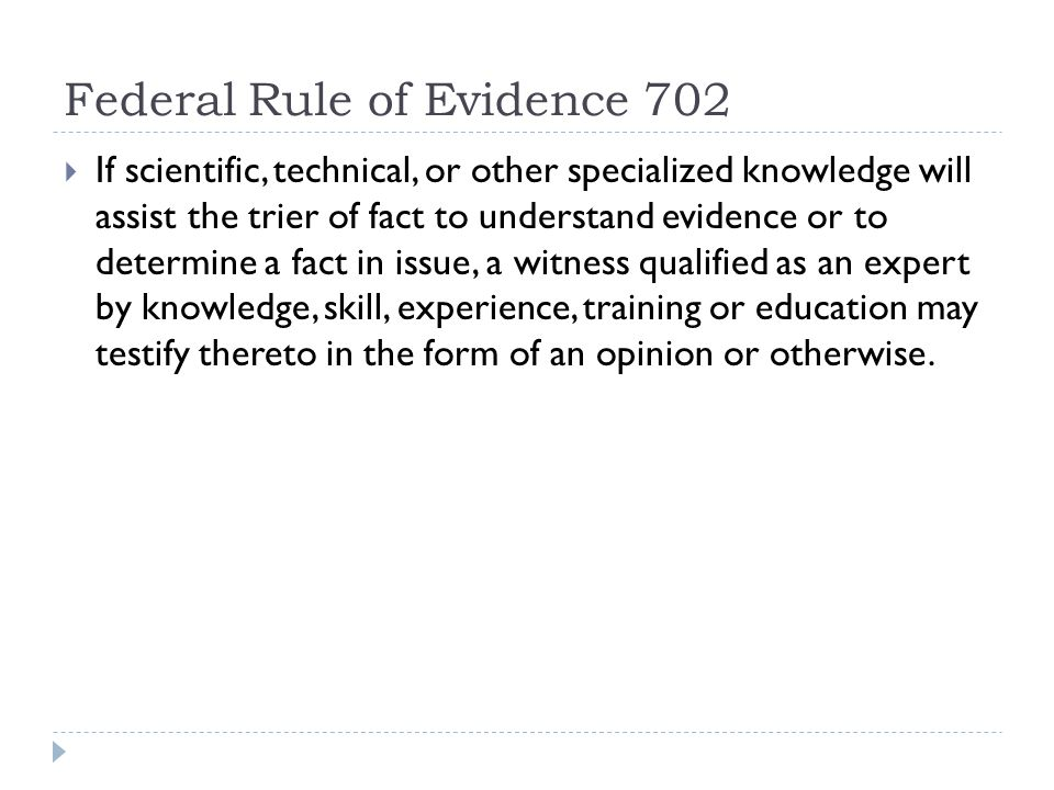 Federal Rule of Evidence 702  If scientific, technical, or other specialized knowledge will assist the trier of fact to understand evidence or to determine a fact in issue, a witness qualified as an expert by knowledge, skill, experience, training or education may testify thereto in the form of an opinion or otherwise.