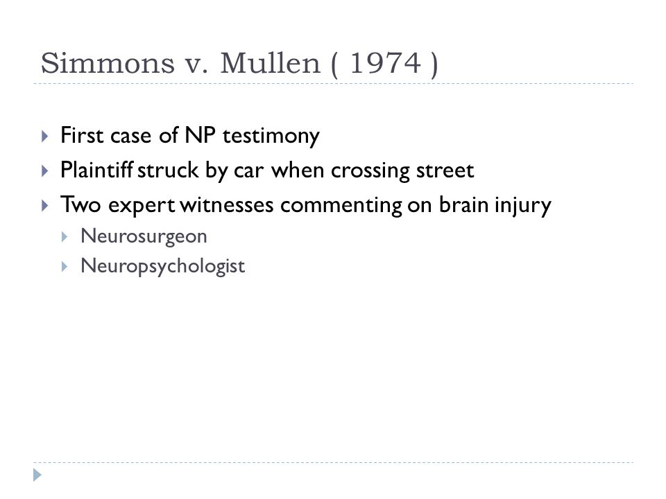 Simmons v. Mullen ( 1974 )  First case of NP testimony  Plaintiff struck by car when crossing street  Two expert witnesses commenting on brain inju