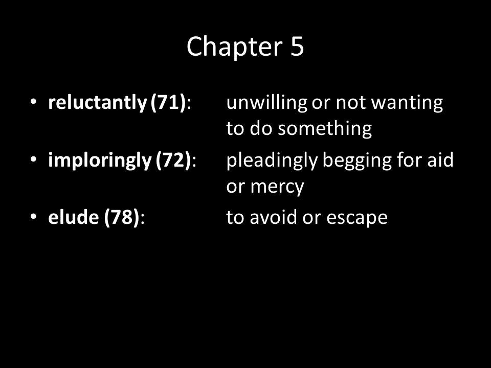 Chapter 5 reluctantly (71):unwilling or not wanting to do something imploringly (72):pleadingly begging for aid or mercy elude (78):to avoid or escape vital (80):very important