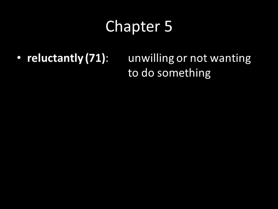 Chapter 5 reluctantly (71):unwilling or not wanting to do something