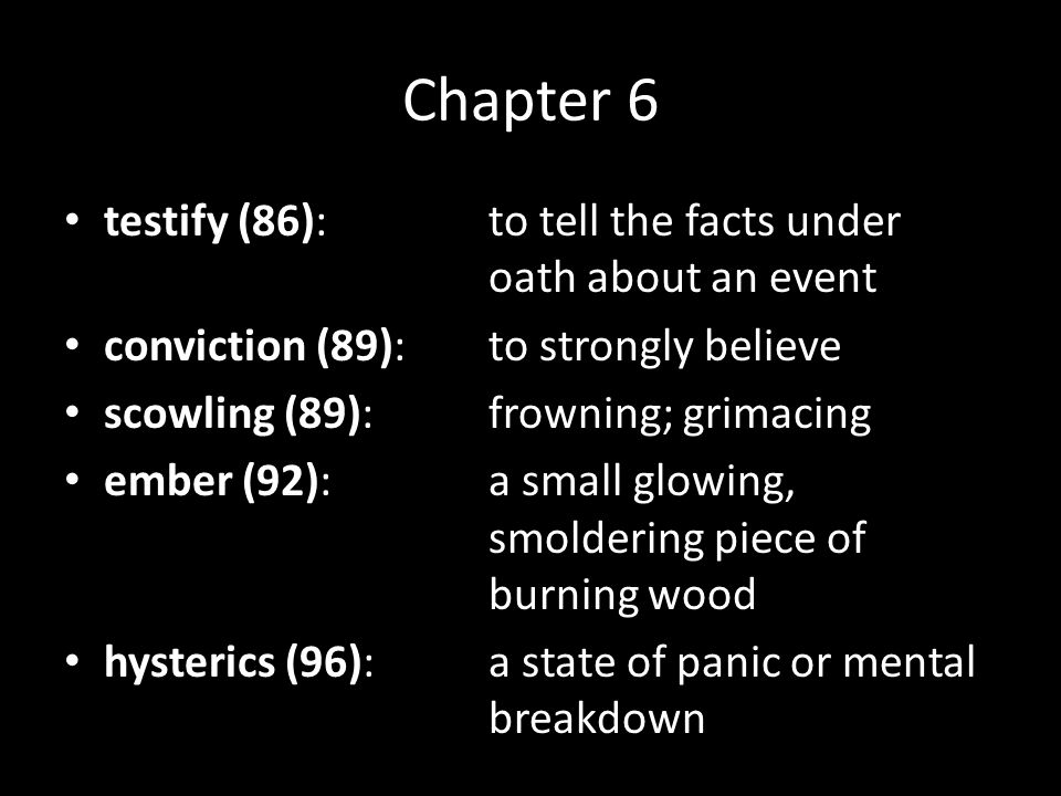 Chapter 6 testify (86):to tell the facts under oath about an event conviction (89):to strongly believe scowling (89):frowning; grimacing ember (92):a small glowing, smoldering piece of burning wood hysterics (96):a state of panic or mental breakdown