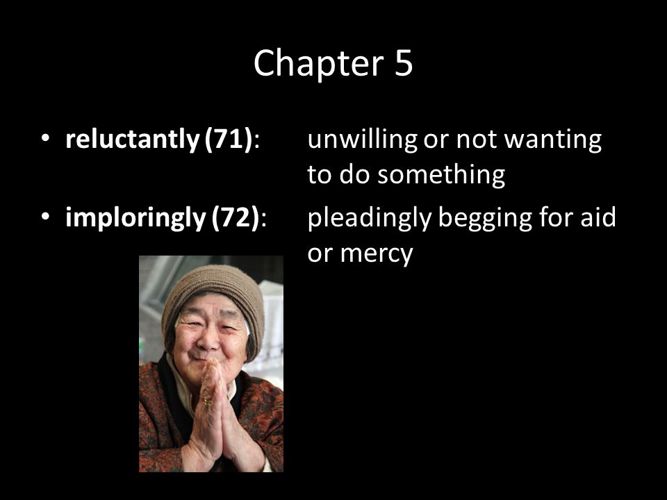 Chapter 5 reluctantly (71):unwilling or not wanting to do something imploringly (72):pleadingly begging for aid or mercy