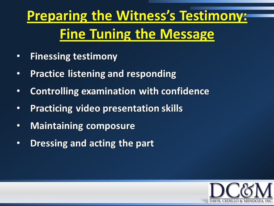 Preparing the Witness's Testimony: Fine Tuning the Message Finessing testimony Finessing testimony Practice listening and responding Practice listening and responding Controlling examination with confidence Controlling examination with confidence Practicing video presentation skills Practicing video presentation skills Maintaining composure Maintaining composure Dressing and acting the part Dressing and acting the part