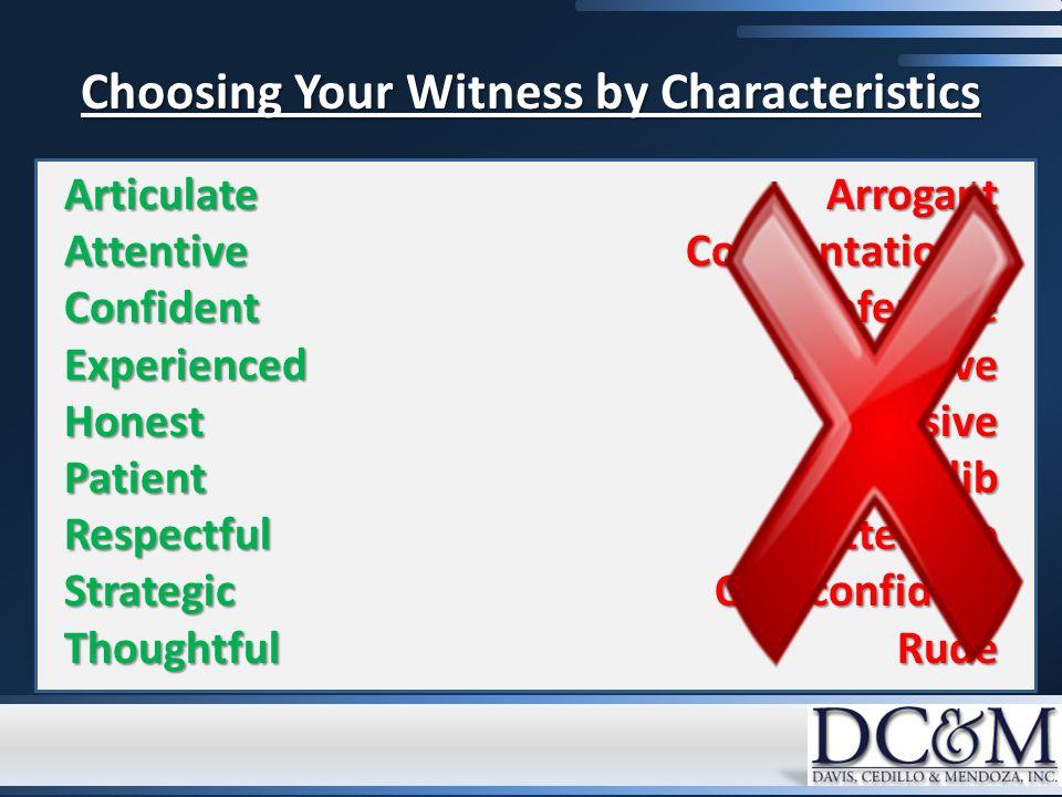Choosing Your Witness by Characteristics ArticulateAttentiveConfidentExperiencedHonestPatientRespectfulStrategicThoughtfulArrogantConfrontationalDefensiveDismissiveEvasiveGlibInattentiveOverconfidentRude
