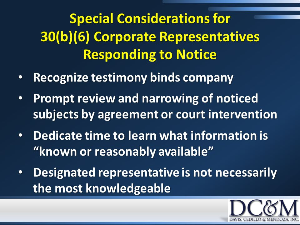 Special Considerations for 30(b)(6) Corporate Representatives Responding to Notice Recognize testimony binds company Recognize testimony binds company