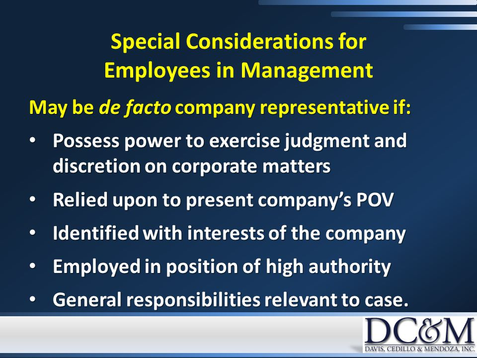Special Considerations for Employees in Management May be de facto company representative if: Possess power to exercise judgment and discretion on corporate matters Possess power to exercise judgment and discretion on corporate matters Relied upon to present company's POV Relied upon to present company's POV Identified with interests of the company Identified with interests of the company Employed in position of high authority Employed in position of high authority General responsibilities relevant to case.
