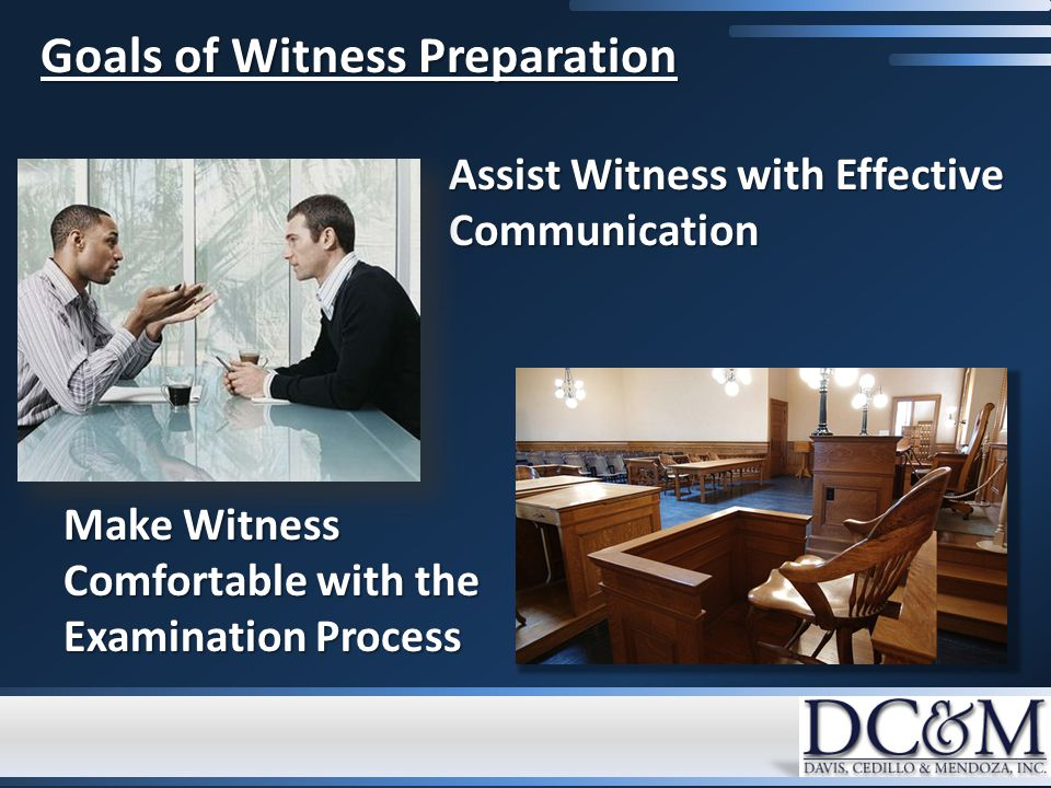 Goals of Witness Preparation Assist Witness with Effective Communication Make Witness Comfortable with the Examination Process