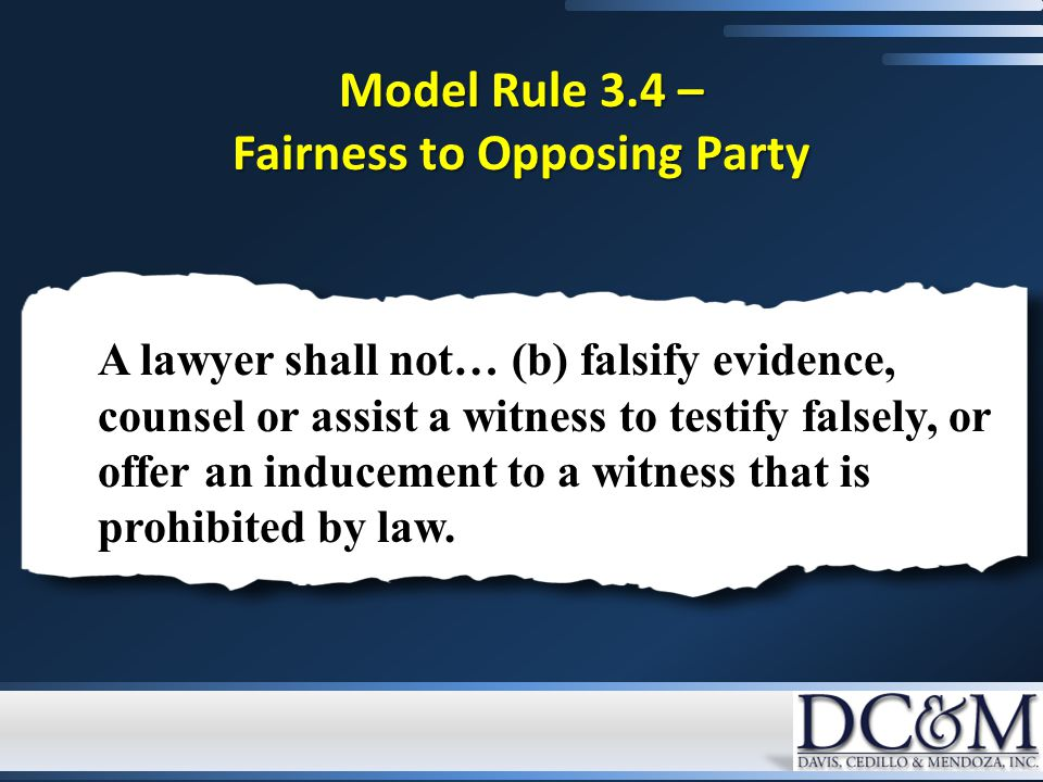 Model Rule 3.4 – Fairness to Opposing Party A lawyer shall not… (b) falsify evidence, counsel or assist a witness to testify falsely, or offer an indu