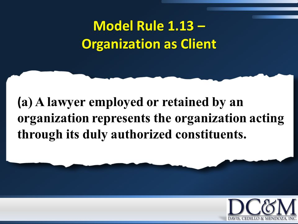 Model Rule 1.13 – Organization as Client ( a) A lawyer employed or retained by an organization represents the organization acting through its duly authorized constituents.