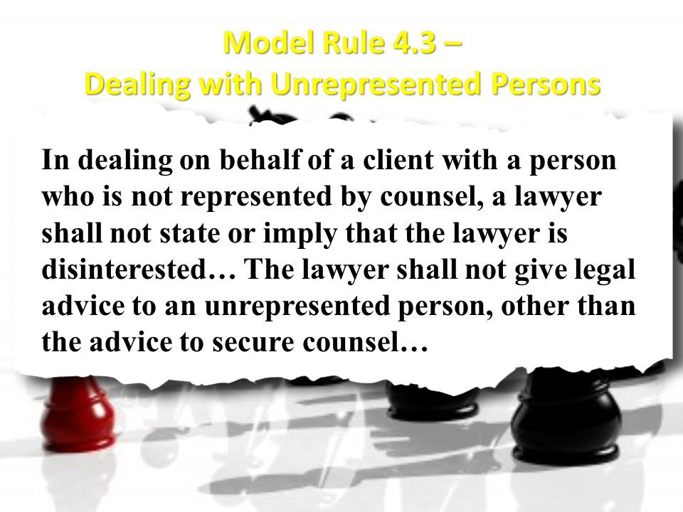 Model Rule 4.3 – Dealing with Unrepresented Persons In dealing on behalf of a client with a person who is not represented by counsel, a lawyer shall not state or imply that the lawyer is disinterested… The lawyer shall not give legal advice to an unrepresented person, other than the advice to secure counsel…