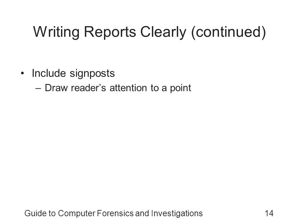 Guide to Computer Forensics and Investigations14 Writing Reports Clearly (continued) Include signposts –Draw reader's attention to a point