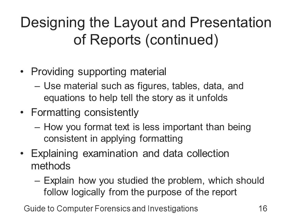 Guide to Computer Forensics and Investigations16 Designing the Layout and Presentation of Reports (continued) Providing supporting material –Use mater