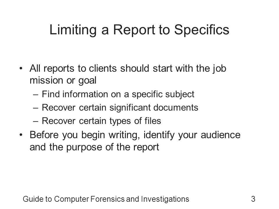 Guide to Computer Forensics and Investigations3 Limiting a Report to Specifics All reports to clients should start with the job mission or goal –Find