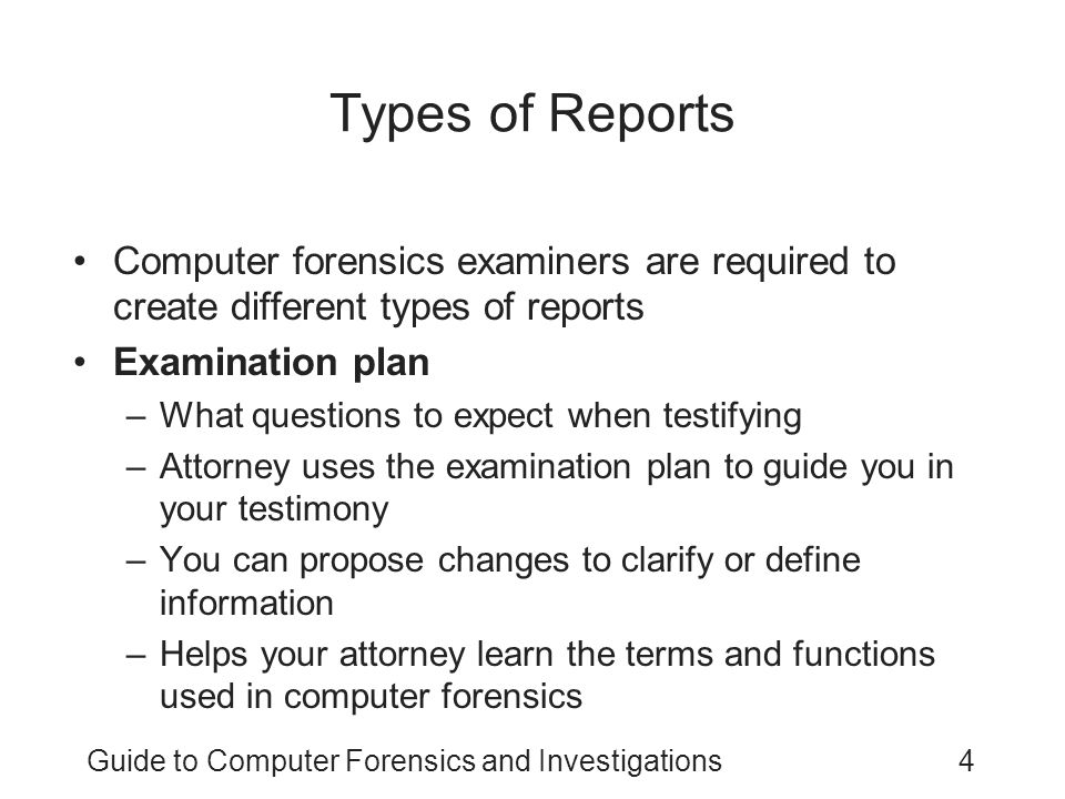 Guide to Computer Forensics and Investigations5 Types of Reports (continued) Verbal report –Less structured –Attorneys cannot be forced to release verbal reports –Preliminary report –Addresses areas of investigation yet to be completed Tests that have not been concluded Interrogatories Document production Depositions