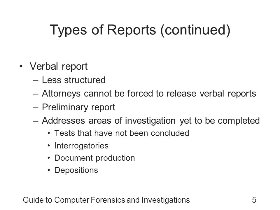 Guide to Computer Forensics and Investigations5 Types of Reports (continued) Verbal report –Less structured –Attorneys cannot be forced to release ver
