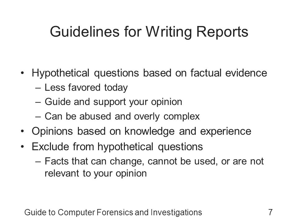 Guide to Computer Forensics and Investigations8 Guidelines for Writing Reports (continued) As an expert witness, you may testify to an opinion, or conclusion, if four basic conditions are met: –Opinion, inferences, or conclusions depend on special knowledge or skills –Expert should qualify as a true expert –Expert must testify to a certain degree of certainty –Experts must describe facts on which their opinions are based, or they must testify to a hypothetical question