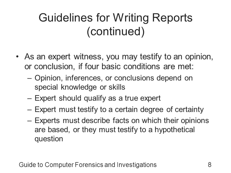 Guide to Computer Forensics and Investigations8 Guidelines for Writing Reports (continued) As an expert witness, you may testify to an opinion, or con