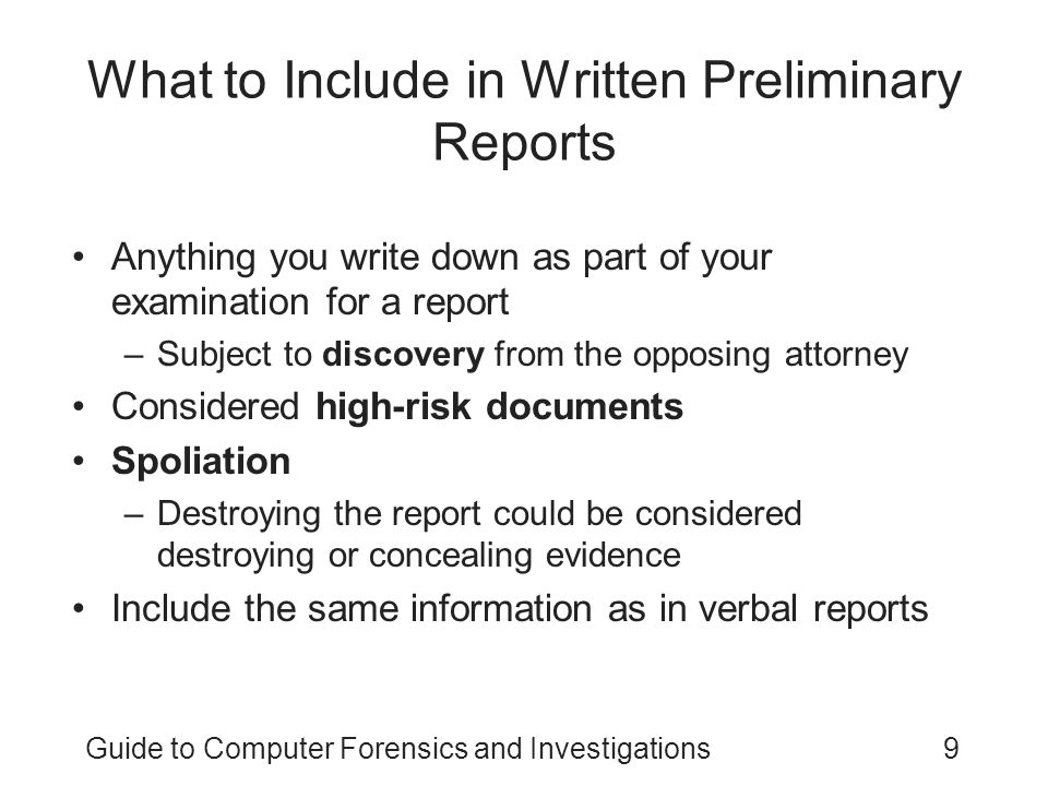 Guide to Computer Forensics and Investigations10 What to Include in Written Preliminary Reports (continued) Additional items to include in your report: –Summarize your billing to date and estimate costs to complete the effort –Identify the tentative conclusion (rather than the preliminary conclusion) –Identify areas for further investigation and obtain confirmation from the attorney on the scope of your examination