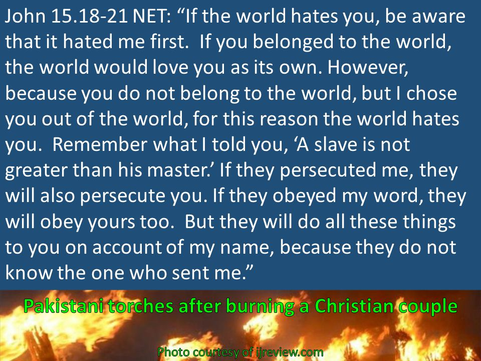 John 15.18-21 NET: If the world hates you, be aware that it hated me first.