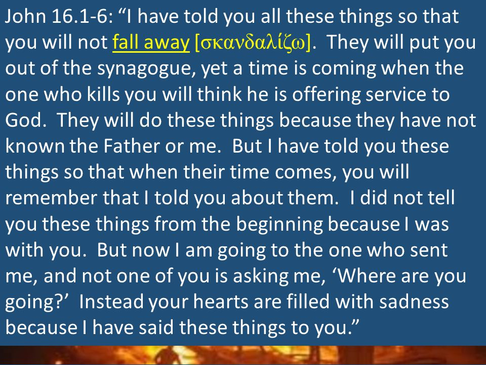 """John 16.1-6: """"I have told you all these things so that you will not fall away [ σκανδαλ ί ζω ]. They will put you out of the synagogue, yet a time is"""