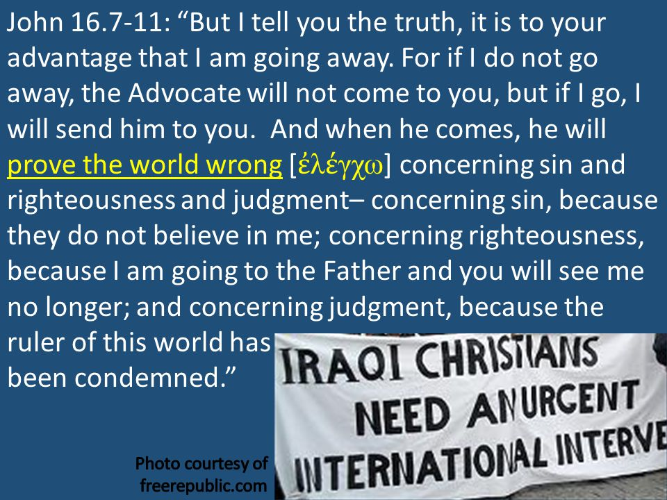 """John 16.7-11: """"But I tell you the truth, it is to your advantage that I am going away. For if I do not go away, the Advocate will not come to you, but"""