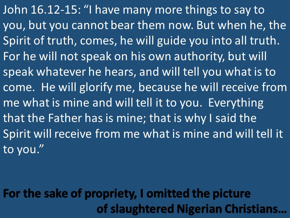 John 16.12-15: I have many more things to say to you, but you cannot bear them now.