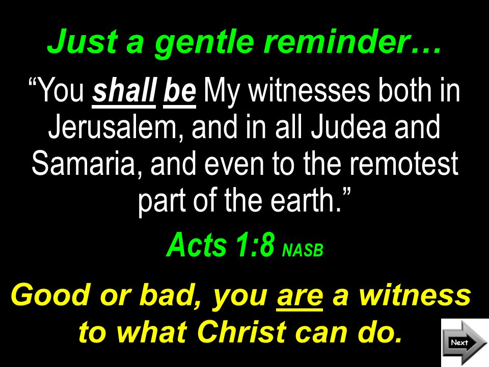 Just a gentle reminder… You shall be My witnesses both in Jerusalem, and in all Judea and Samaria, and even to the remotest part of the earth. Acts 1:8 NASB Good or bad, you are a witness to what Christ can do.