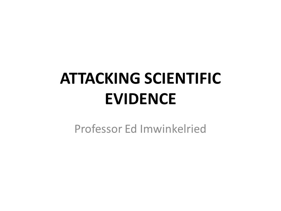 ATTACKING SCIENTIFIC EVIDENCE Professor Ed Imwinkelried