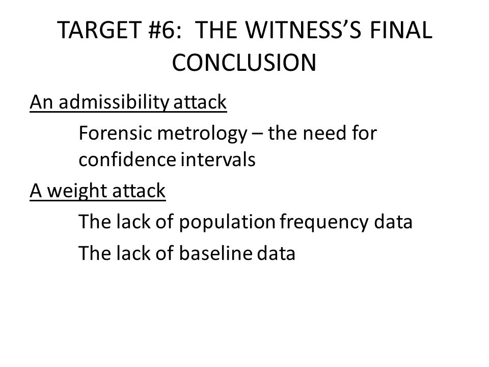 TARGET #6: THE WITNESS'S FINAL CONCLUSION An admissibility attack Forensic metrology – the need for confidence intervals A weight attack The lack of population frequency data The lack of baseline data
