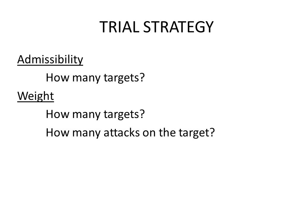 TRIAL STRATEGY Admissibility How many targets. Weight How many targets.