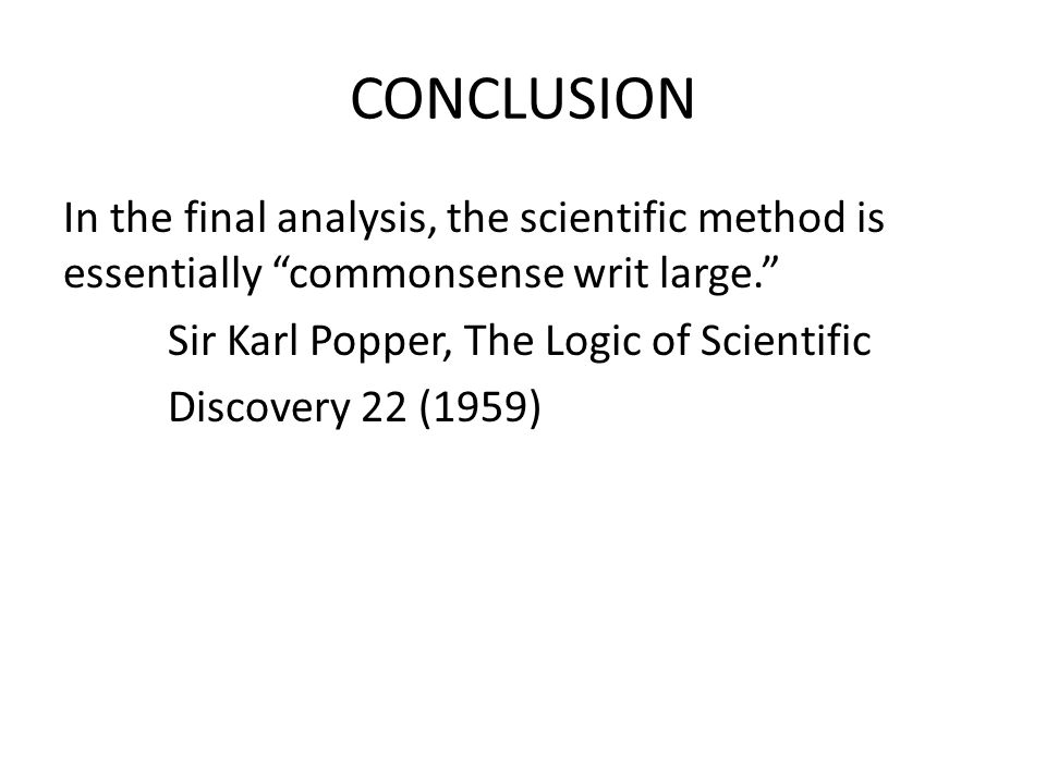CONCLUSION In the final analysis, the scientific method is essentially commonsense writ large. Sir Karl Popper, The Logic of Scientific Discovery 22 (1959)