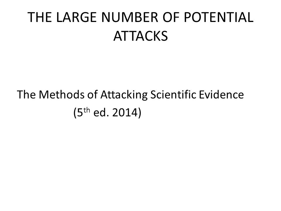THE LARGE NUMBER OF POTENTIAL ATTACKS The Methods of Attacking Scientific Evidence (5 th ed. 2014)