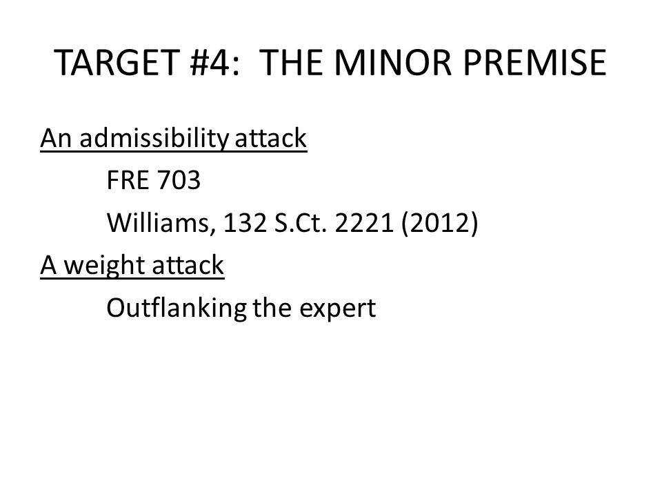 TARGET #4: THE MINOR PREMISE An admissibility attack FRE 703 Williams, 132 S.Ct.