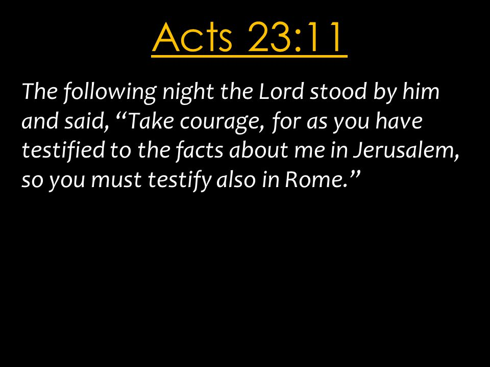 "Acts 23:11 The following night the Lord stood by him and said, ""Take courage, for as you have testified to the facts about me in Jerusalem, so you mus"