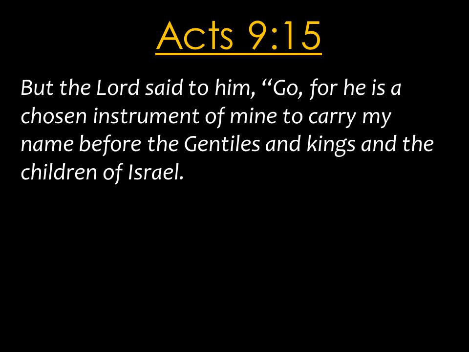 Acts 9:15 But the Lord said to him, Go, for he is a chosen instrument of mine to carry my name before the Gentiles and kings and the children of Israel.