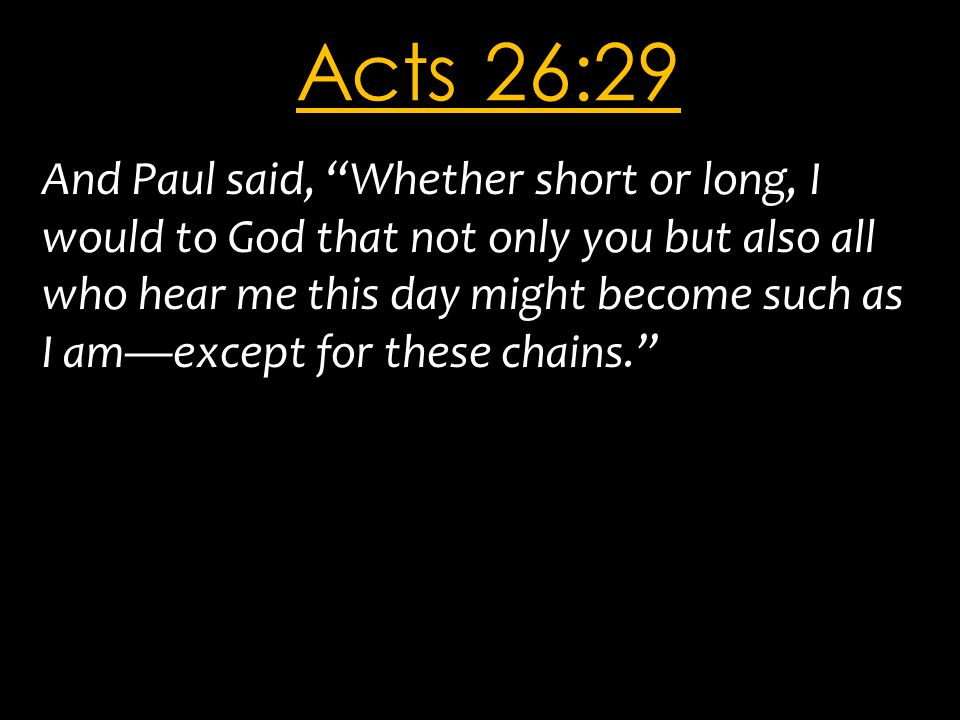 "Acts 26:29 And Paul said, ""Whether short or long, I would to God that not only you but also all who hear me this day might become such as I am—except"