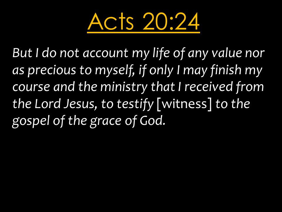Acts 20:24 But I do not account my life of any value nor as precious to myself, if only I may finish my course and the ministry that I received from t