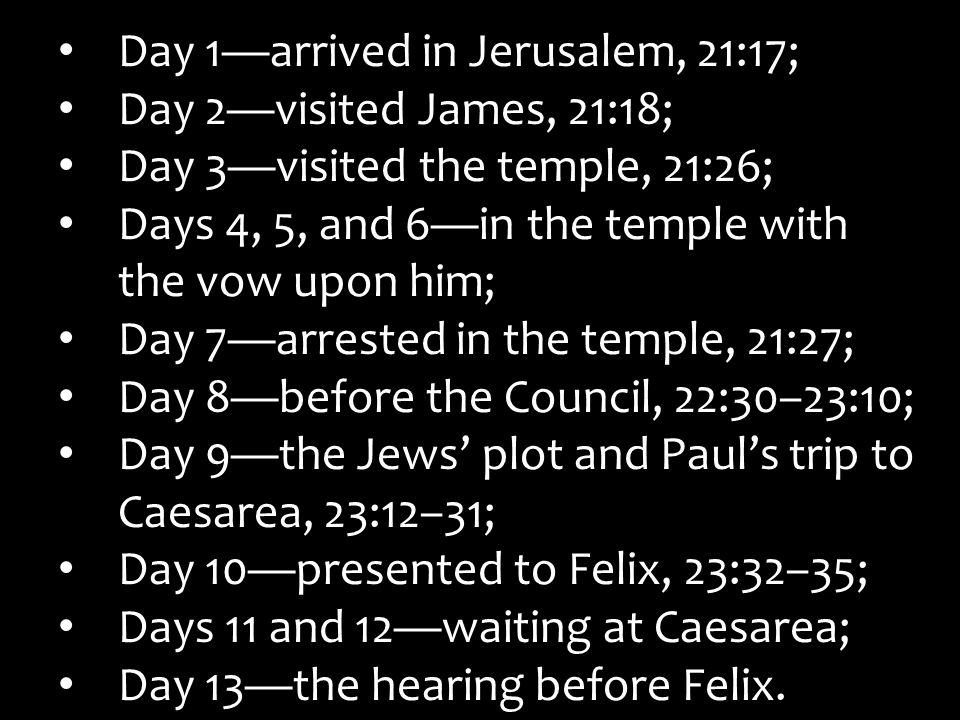 Day 1—arrived in Jerusalem, 21:17; Day 2—visited James, 21:18; Day 3—visited the temple, 21:26; Days 4, 5, and 6—in the temple with the vow upon him;
