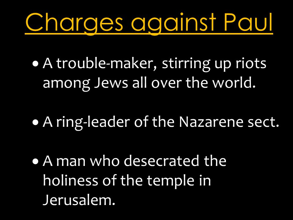 Charges against Paul  A trouble-maker, stirring up riots among Jews all over the world.  A ring-leader of the Nazarene sect.  A man who desecrated